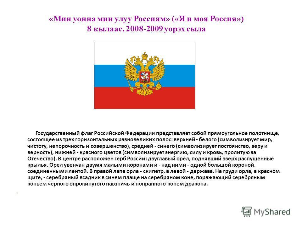 «Мин уонна мин улуу Россиям» («Я и моя Россия») 8 кылаас, 2008-2009 уорэх сыла Государственный флаг Российской Федерации представляет собой прямоугольное полотнище, состоящее из трех горизонтальных равновеликих полос: верхней - белого (символизирует