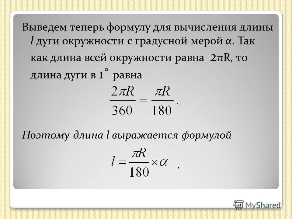Выведем теперь формулу для вычисления длины l дуги окружности с градусной мерой α. Так как длина всей окружности равна 2 πR, то длина дуги в 1˚ равна Поэтому длина l выражается формулой.