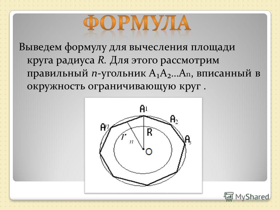 Выведем формулу для вычесления площади круга радиуса R. Для этого рассмотрим правильный n-угольник АА…А n, вписанный в окружность ограничивающую круг.