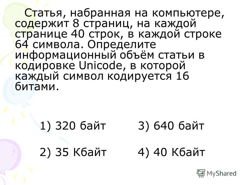 Статья, набранная на компьютере, содержит 8 страниц, на каждой странице 40 строк, в каждой строке 64 символа. Определите информационный объём статьи в кодировке Unicode, в которой каждый символ кодируется 16 битами. 1) 320 байт 3) 640 байт 2) 35 Кбай