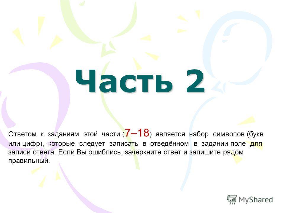 Часть 2 Ответом к заданиям этой части ( 7–18 ) является набор символов (букв или цифр), которые следует записать в отведённом в задании поле для записи ответа. Если Вы ошиблись, зачеркните ответ и запишите рядом правильный.
