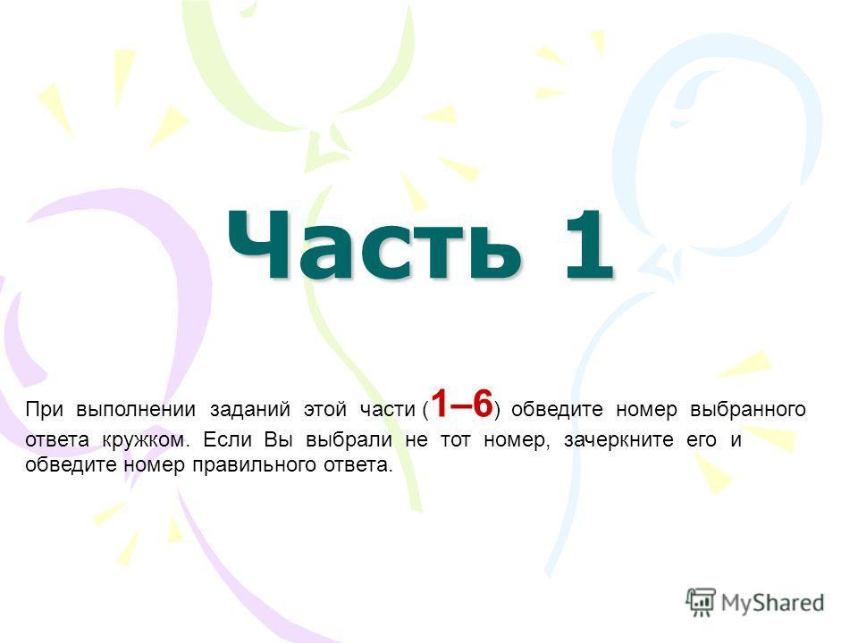 Часть 1 При выполнении заданий этой части ( 1–6 ) обведите номер выбранного ответа кружком. Если Вы выбрали не тот номер, зачеркните его и обведите номер правильного ответа.