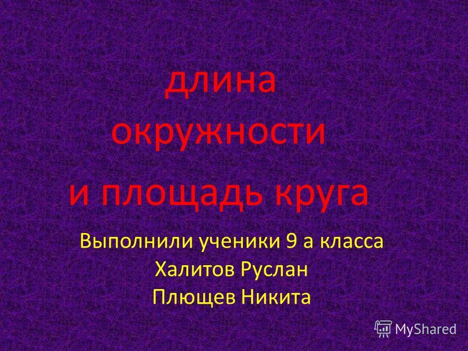 Выполнили ученики 9 а класса Халитов Руслан Плющев Никита длина окружности и площадь круга