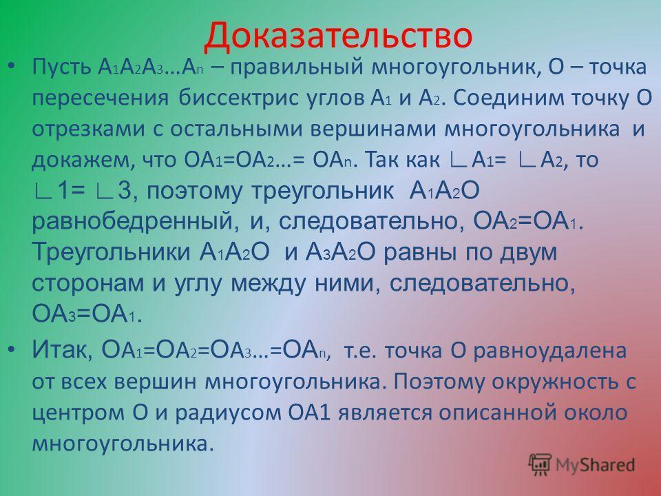 Доказательство Пусть А 1 А 2 А 3 …А n – правильный многоугольник, О – точка пересечения биссектрис углов А 1 и А 2. Соединим точку О отрезками с остальными вершинами многоугольника и докажем, что ОА 1 =ОА 2 …= ОА n. Так как А 1 = А 2, то 1= 3, поэтом