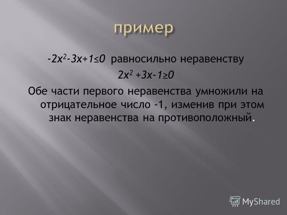 -2x 2 -3x+10 равносильно неравенству 2x 2 +3x-10 Обе части первого неравенства умножили на отрицательное число -1, изменив при этом знак неравенства на противоположный.
