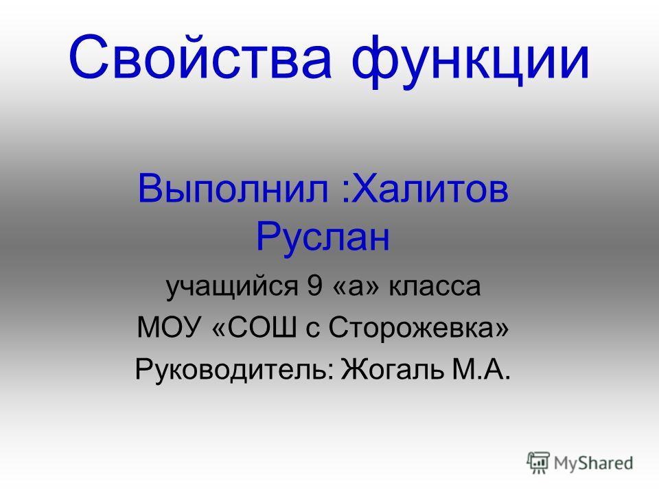 Свойства функции Выполнил :Халитов Руслан учащийся 9 «а» класса МОУ «СОШ с Сторожевка» Руководитель: Жогаль М.А.