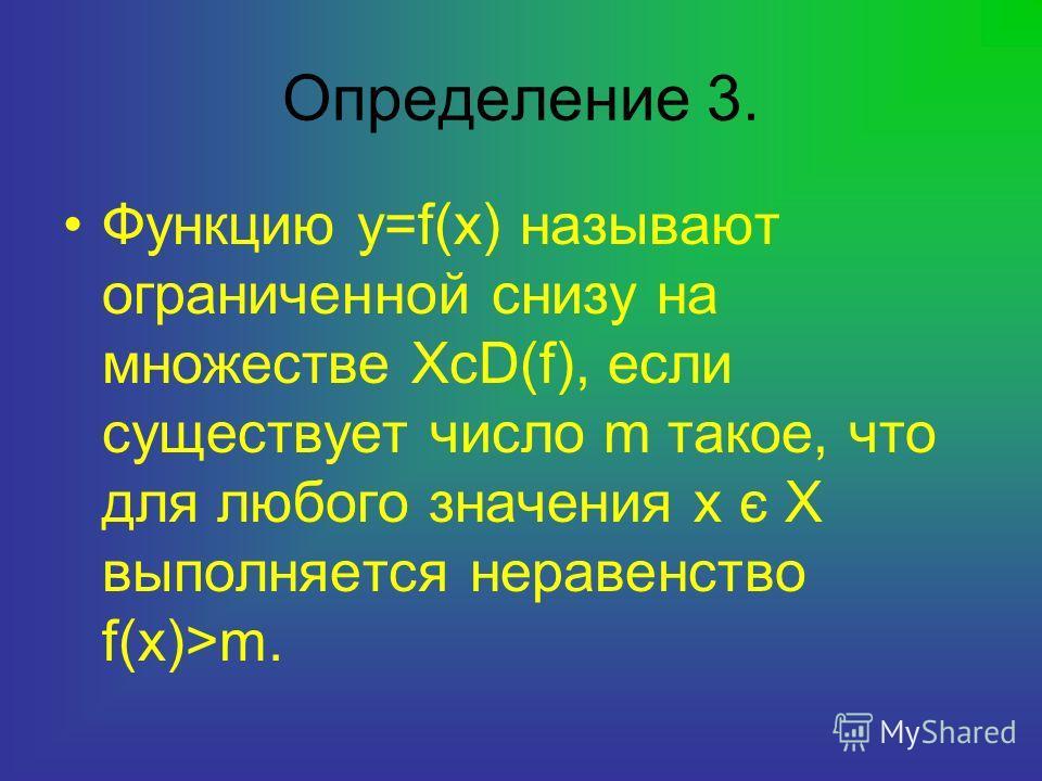 Определение 3. Функцию y=f(x) называют ограниченной снизу на множестве XcD(f), если существует число m такое, что для любого значения х є Х выполняется неравенство f(x)>m.