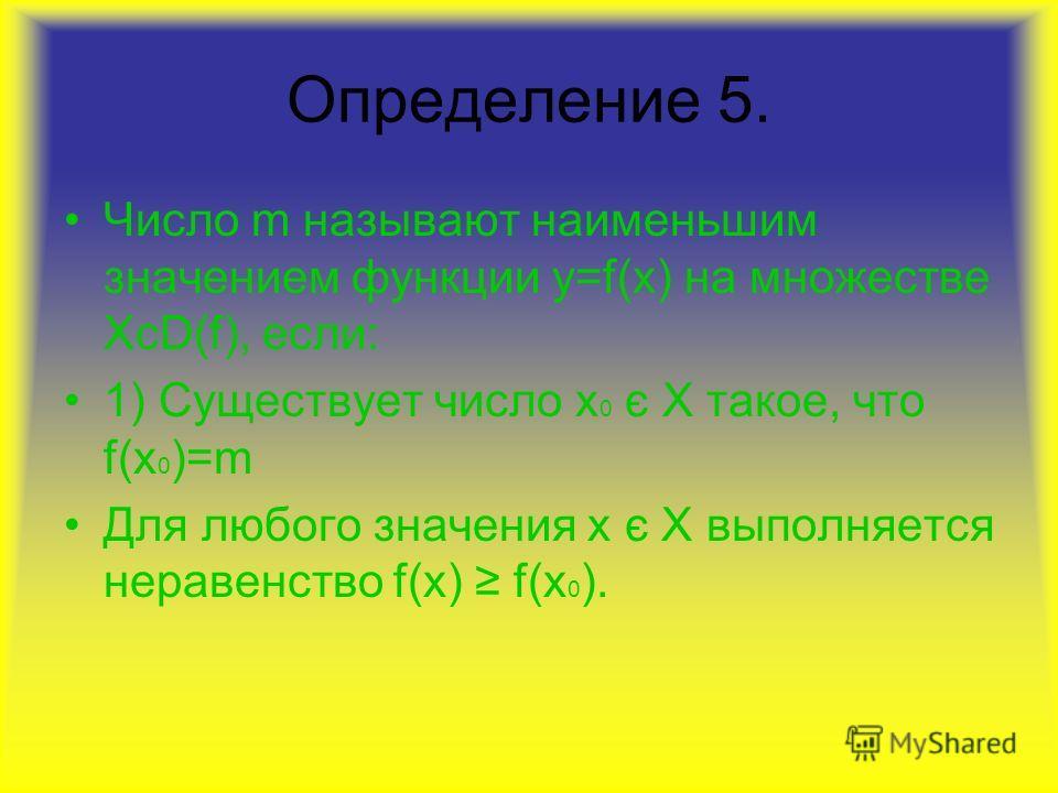Определение 5. Число m называют наименьшим значением функции у=f(x) на множестве XcD(f), если: 1) Существует число х 0 є Х такое, что f(x 0 )=m Для любого значения х є Х выполняется неравенство f(x) f(x 0 ).