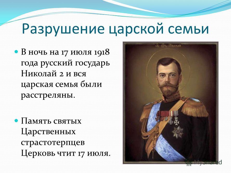 Разрушение царской семьи В ночь на 17 июля 1918 года русский государь Николай 2 и вся царская семья были расстреляны. Память святых Царственных страстотерпцев Церковь чтит 17 июля.