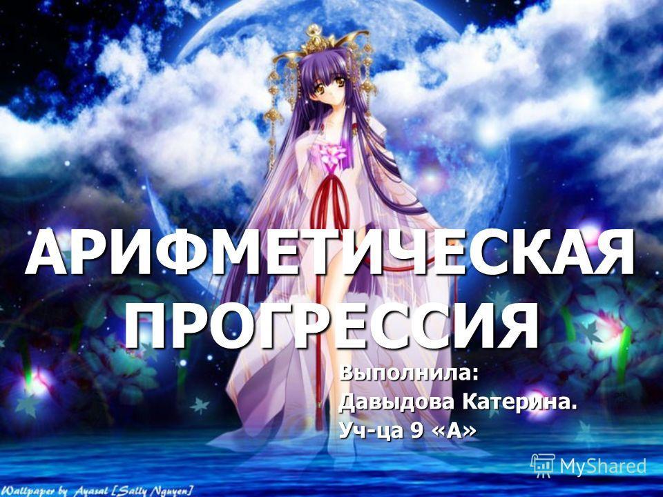 АРИФМЕТИЧЕСКАЯ ПРОГРЕССИЯ Выполнила: Давыдова Катерина. Уч-ца 9 «А»