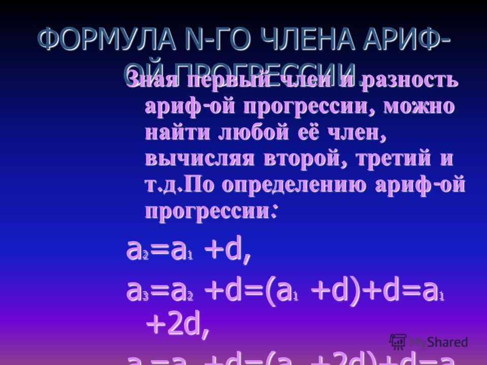 ФОРМУЛА N-ГО ЧЛЕНА АРИФ- ОЙ ПРОГРЕССИИ. Зная первый член и разность ариф - ой прогрессии, можно найти любой её член, вычисляя второй, третий и т. д. По определению ариф - ой прогрессии : а 2 =a 1 +d, a 3 =a 2 +d=(a 1 +d)+d=a 1 +2d, a 4 =a 3 +d=(a 2 +