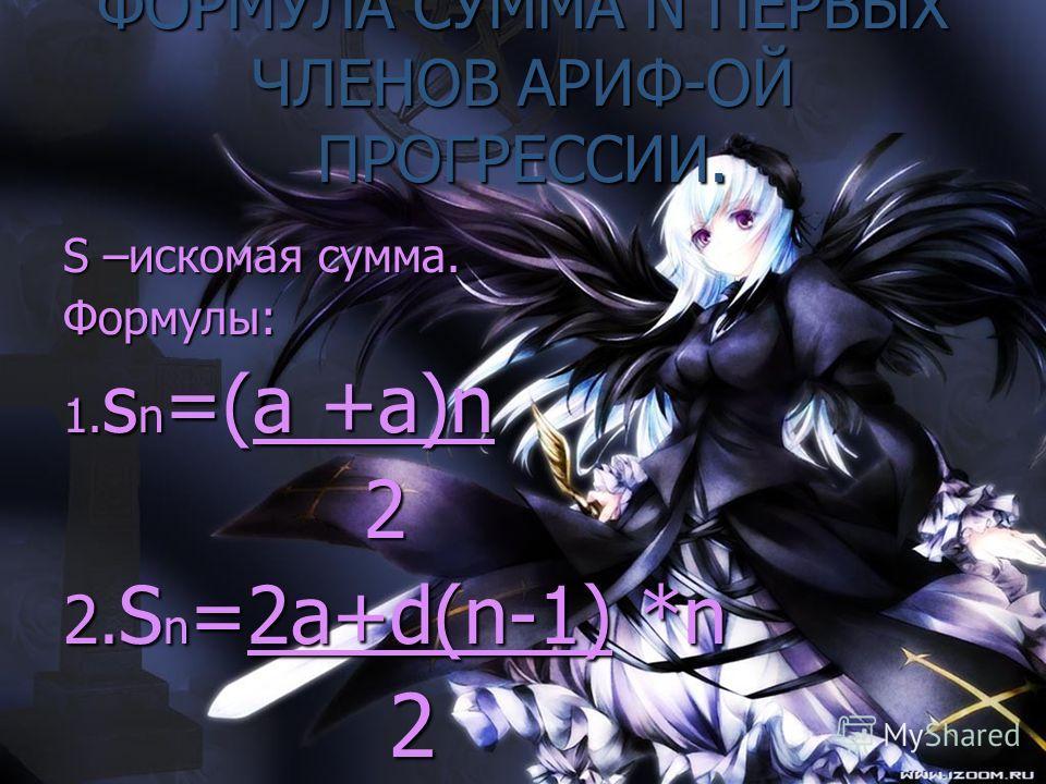 ФОРМУЛА СУММА N ПЕРВЫХ ЧЛЕНОВ АРИФ-ОЙ ПРОГРЕССИИ. S –искомая сумма. Формулы: 1. s n =(a +a)n 2 2. S n =2a+d(n-1) *n 2