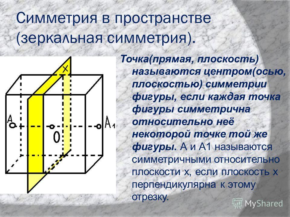 Симметрия в пространстве (зеркальная симметрия). Точка(прямая, плоскость) называются центром(осью, плоскостью) симметрии фигуры, если каждая точка фигуры симметрична относительно неё некоторой точке той же фигуры. А и А1 называются симметричными отно