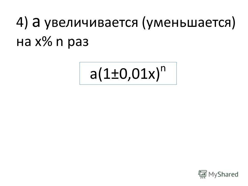 4) а увеличивается (уменьшается) на х% n раз a(1±0,01x) n