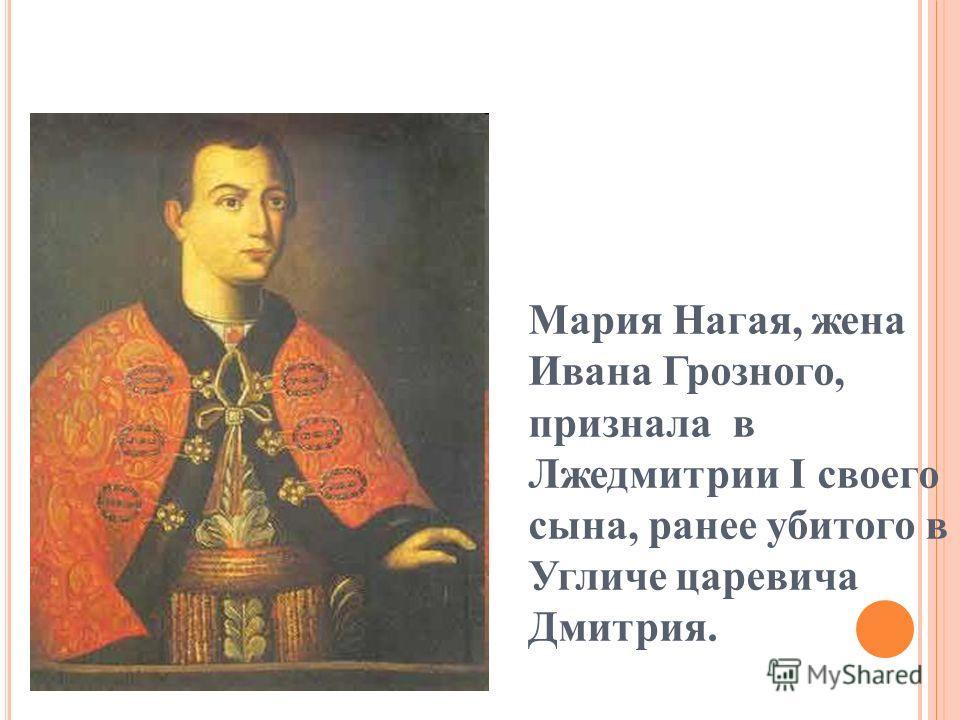 Мария Нагая, жена Ивана Грозного, признала в Лжедмитрии I своего сына, ранее убитого в Угличе царевича Дмитрия.