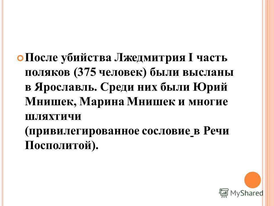 После убийства Лжедмитрия I часть поляков (375 человек) были высланы в Ярославль. Среди них были Юрий Мнишек, Марина Мнишек и многие шляхтичи (привилегированное сословие в Речи Посполитой).