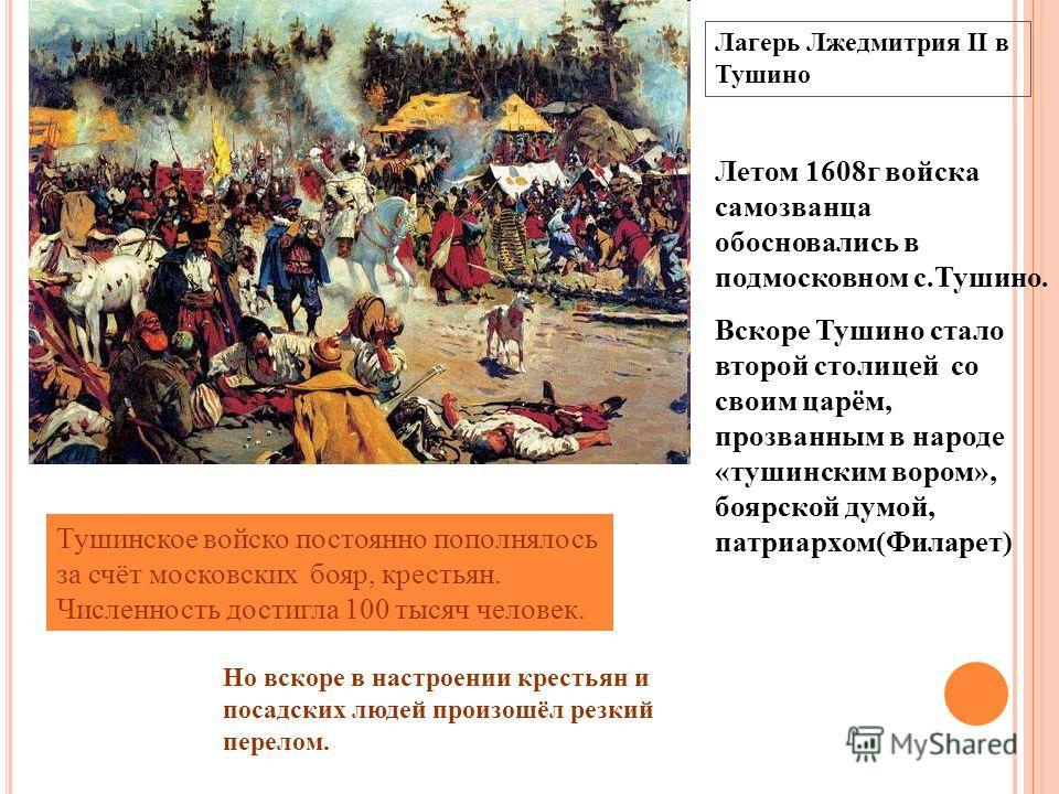 Лагерь Лжедмитрия II в Тушино Летом 1608г войска самозванца обосновались в подмосковном с.Тушино. Вскоре Тушино стало второй столицей со своим царём, прозванным в народе «тушинским вором», боярской думой, патриархом(Филарет) Тушинское войско постоянн