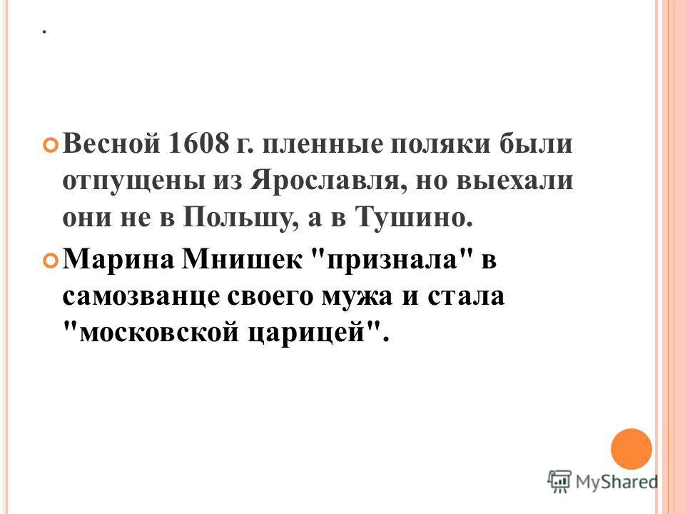 . Весной 1608 г. пленные поляки были отпущены из Ярославля, но выехали они не в Польшу, а в Тушино. Марина Мнишек признала в самозванце своего мужа и стала московской царицей.