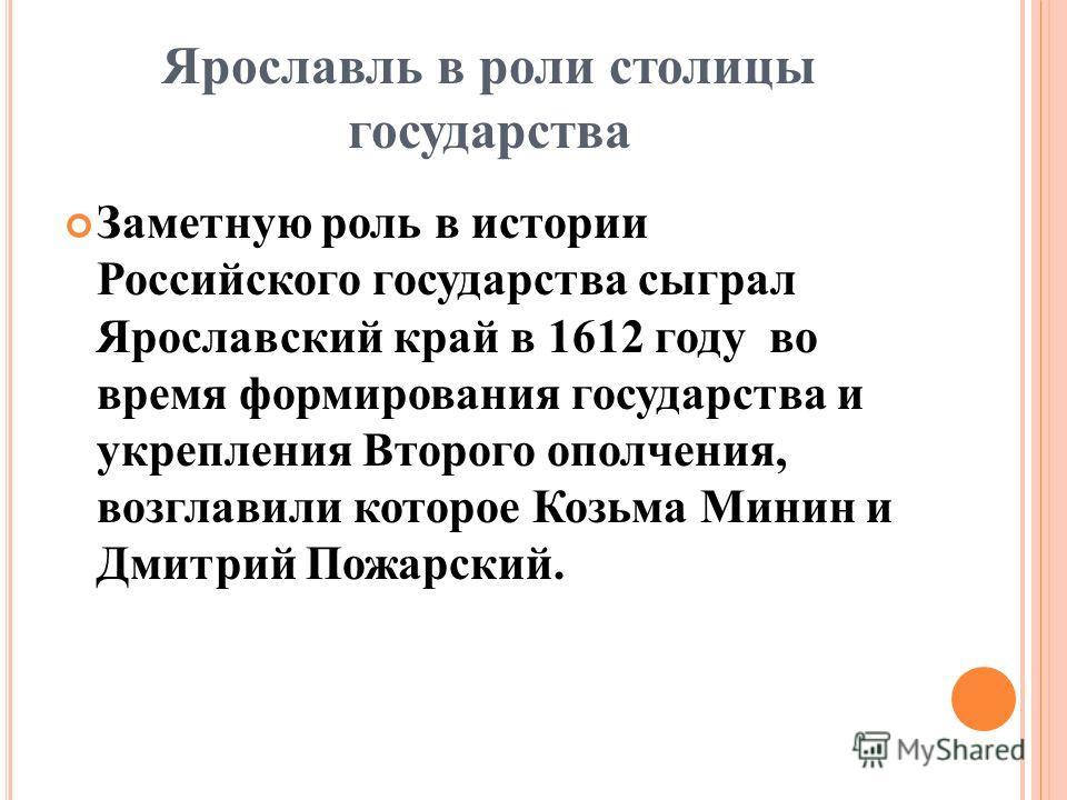 Ярославль в роли столицы государства Заметную роль в истории Российского государства сыграл Ярославский край в 1612 году во время формирования государства и укрепления Второго ополчения, возглавили которое Козьма Минин и Дмитрий Пожарский.