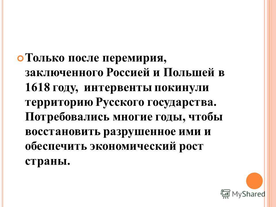 Только после перемирия, заключенного Россией и Польшей в 1618 году, интервенты покинули территорию Русского государства. Потребовались многие годы, чтобы восстановить разрушенное ими и обеспечить экономический рост страны.