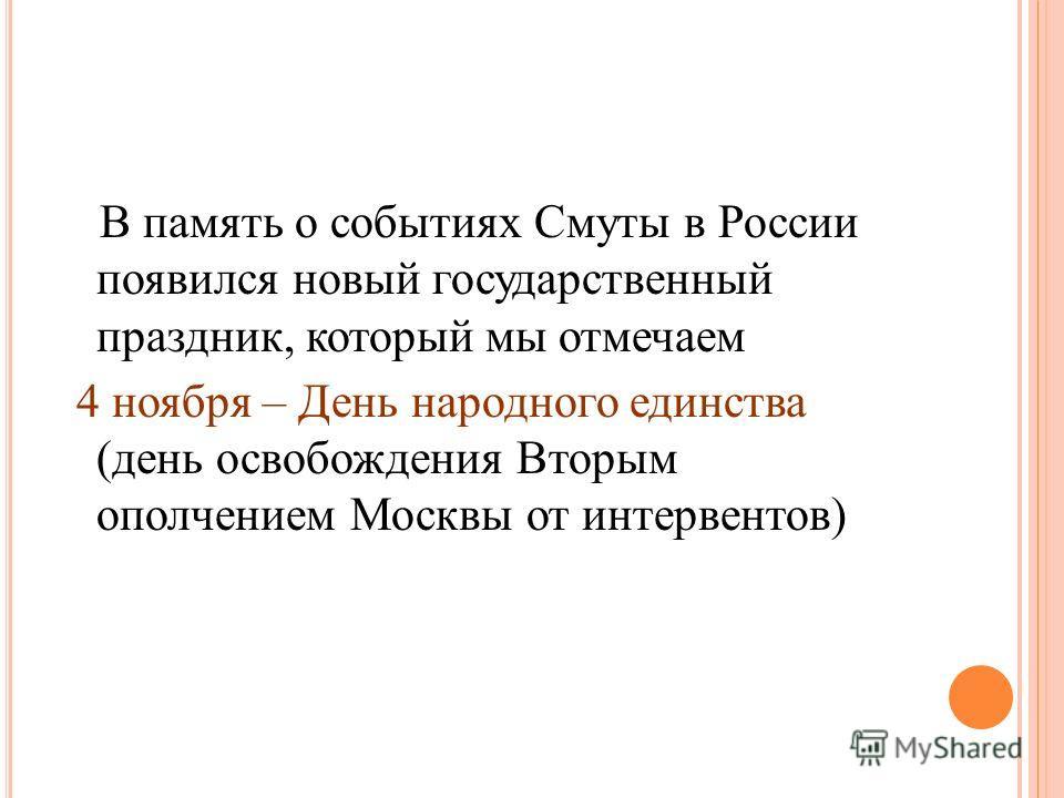 В память о событиях Смуты в России появился новый государственный праздник, который мы отмечаем 4 ноября – День народного единства (день освобождения Вторым ополчением Москвы от интервентов)
