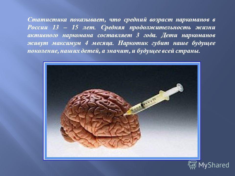Статистика показывает, что средний возраст наркоманов в России 13 – 15 лет. Средняя продолжительность жизни активного наркомана составляет 3 года. Дети наркоманов живут максимум 4 месяца. Наркотик губит наше будущее поколение, наших детей, а значит,