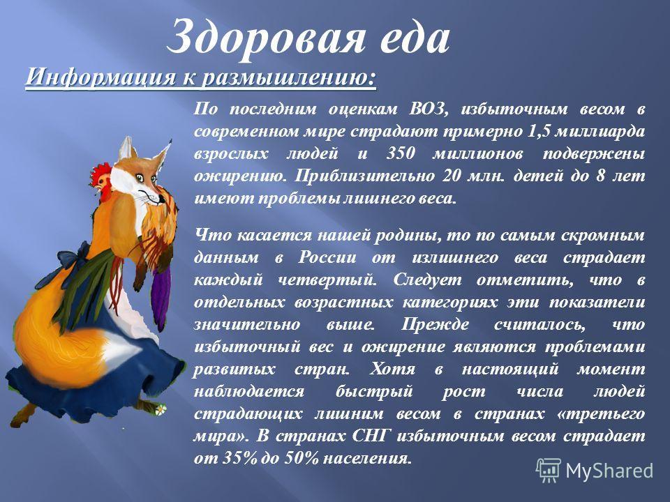 Здоровая еда Информация к размышлению: Что касается нашей родины, то по самым скромным данным в России от излишнего веса страдает каждый четвертый. Следует отметить, что в отдельных возрастных категориях эти показатели значительно выше. Прежде считал