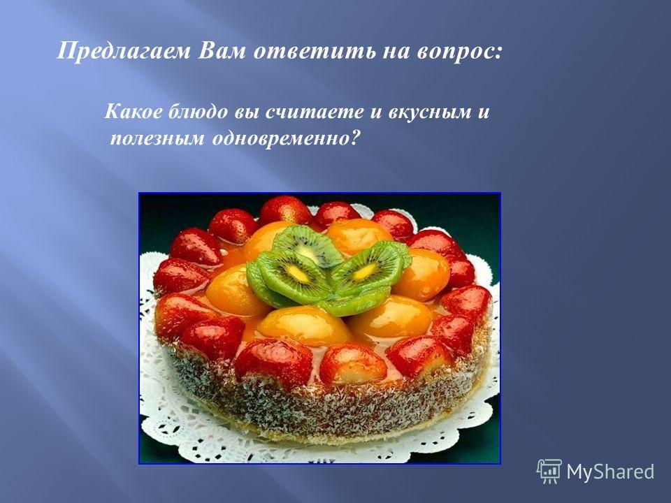 Предлагаем Вам ответить на вопрос: Какое блюдо вы считаете и вкусным и полезным одновременно?