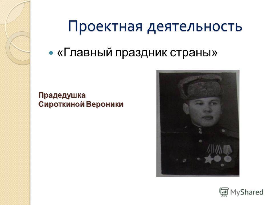 Проектная деятельность «Главный праздник страны» Прадедушка Сироткиной Вероники