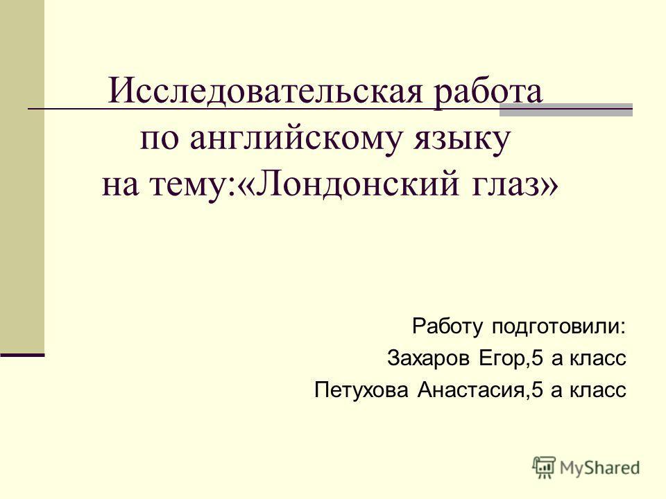 Исследовательская работа по английскому языку на тему:«Лондонский глаз» Работу подготовили: Захаров Егор,5 а класс Петухова Анастасия,5 а класс
