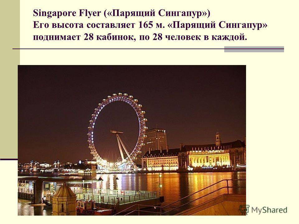 Singapore Flyer («Парящий Сингапур») Его высота составляет 165 м. «Парящий Сингапур» поднимает 28 кабинок, по 28 человек в каждой.