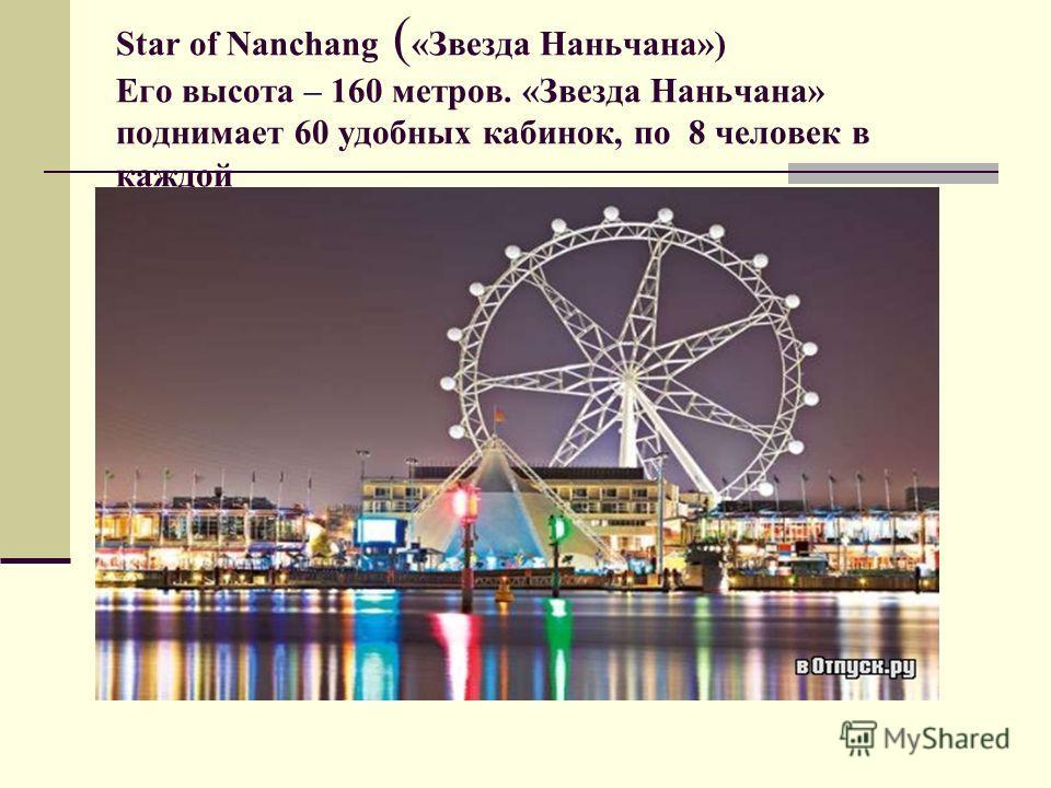 Star of Nanchang ( «Звезда Наньчана») Его высота – 160 метров. «Звезда Наньчана» поднимает 60 удобных кабинок, по 8 человек в каждой