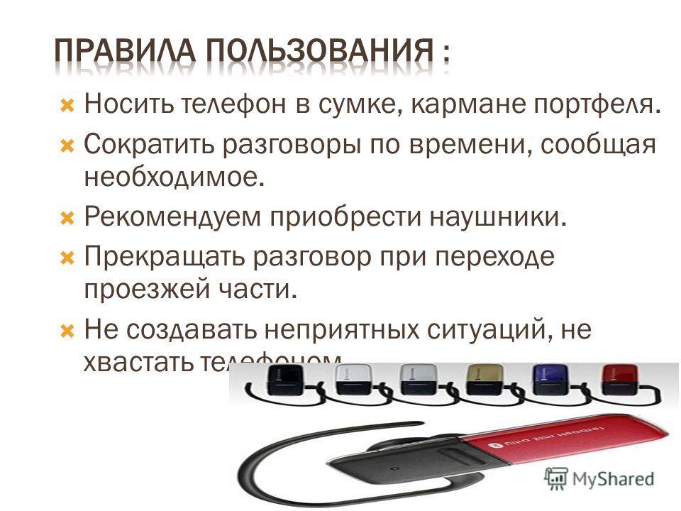 Носить телефон в сумке, кармане портфеля. Сократить разговоры по времени, сообщая необходимое. Рекомендуем приобрести наушники. Прекращать разговор при переходе проезжей части. Не создавать неприятных ситуаций, не хвастать телефоном.