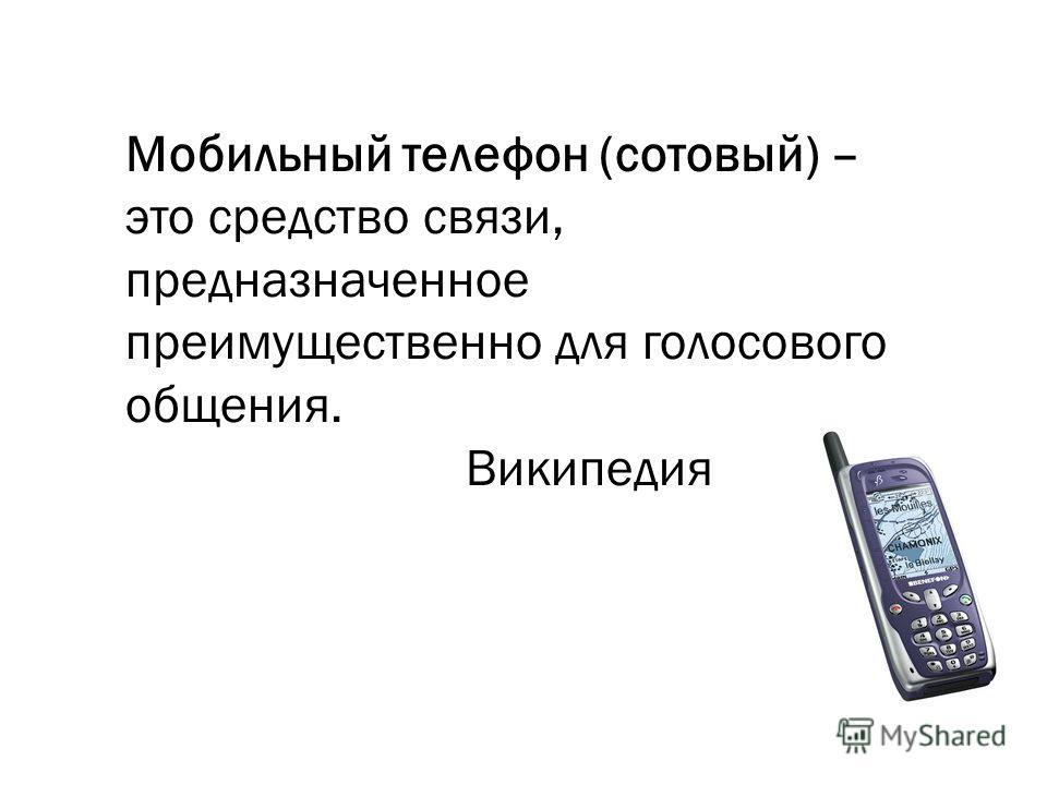 Мобильный телефон (сотовый) – это средство связи, предназначенное преимущественно для голосового общения. Википедия