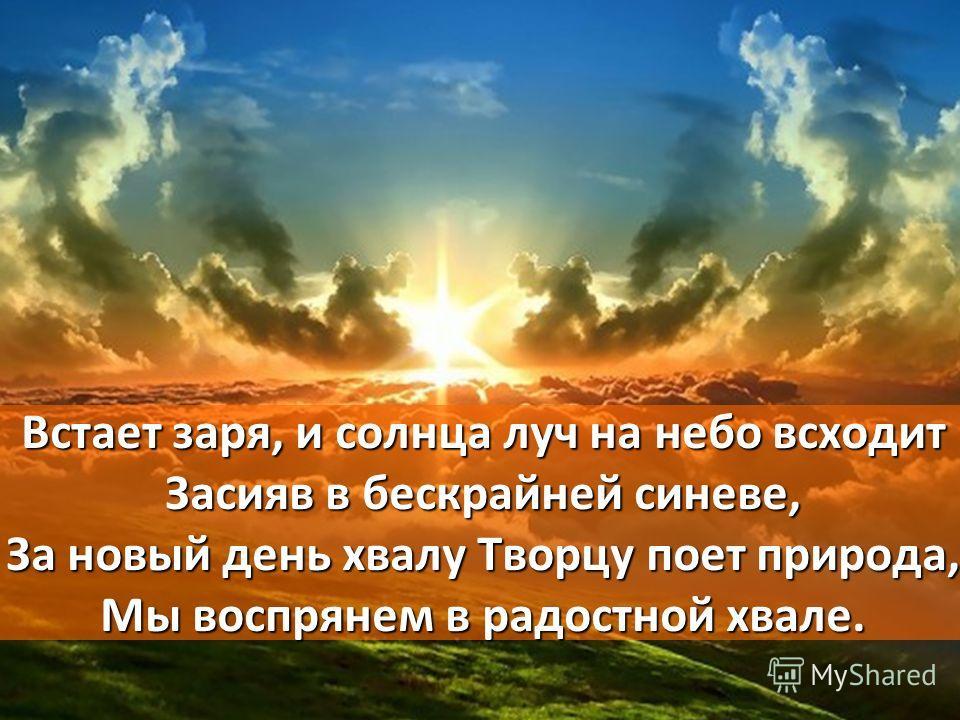 Встает заря, и солнца луч на небо всходит Засияв в бескрайней синеве, За новый день хвалу Творцу поет природа, Мы воспрянем в радостной хвале.