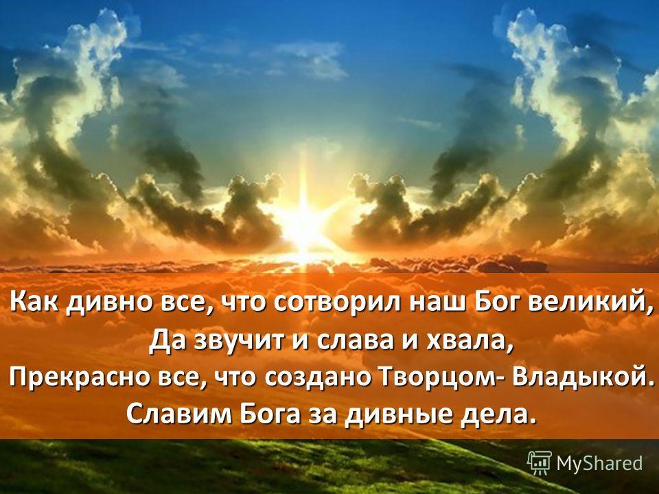 Как дивно все, что сотворил наш Бог великий, Да звучит и слава и хвала, Прекрасно все, что создано Творцом- Владыкой. Славим Бога за дивные дела.