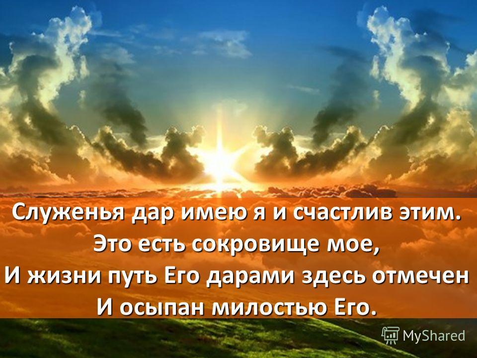 Служенья дар имею я и счастлив этим. Это есть сокровище мое, И жизни путь Его дарами здесь отмечен И осыпан милостью Его.
