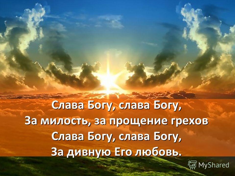 Слава Богу, слава Богу, За милость, за прощение грехов Слава Богу, слава Богу, За дивную Его любовь.