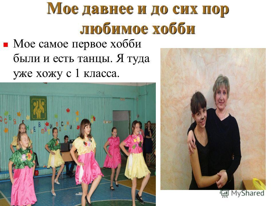 Мое давнее и до сих пор любимое хобби Мое самое первое хобби были и есть танцы. Я туда уже хожу с 1 класса. Мое самое первое хобби были и есть танцы. Я туда уже хожу с 1 класса.