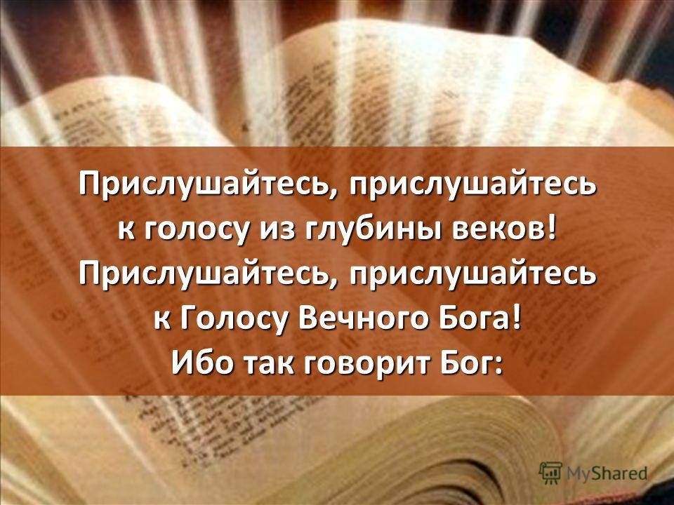 Прислушайтесь, прислушайтесь к голосу из глубины веков! Прислушайтесь, прислушайтесь к Голосу Вечного Бога! Ибо так говорит Бог: