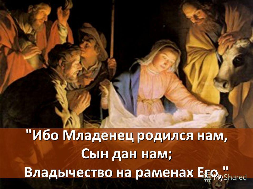 Ибо Младенец родился нам, Сын дан нам; Владычество на раменах Его,