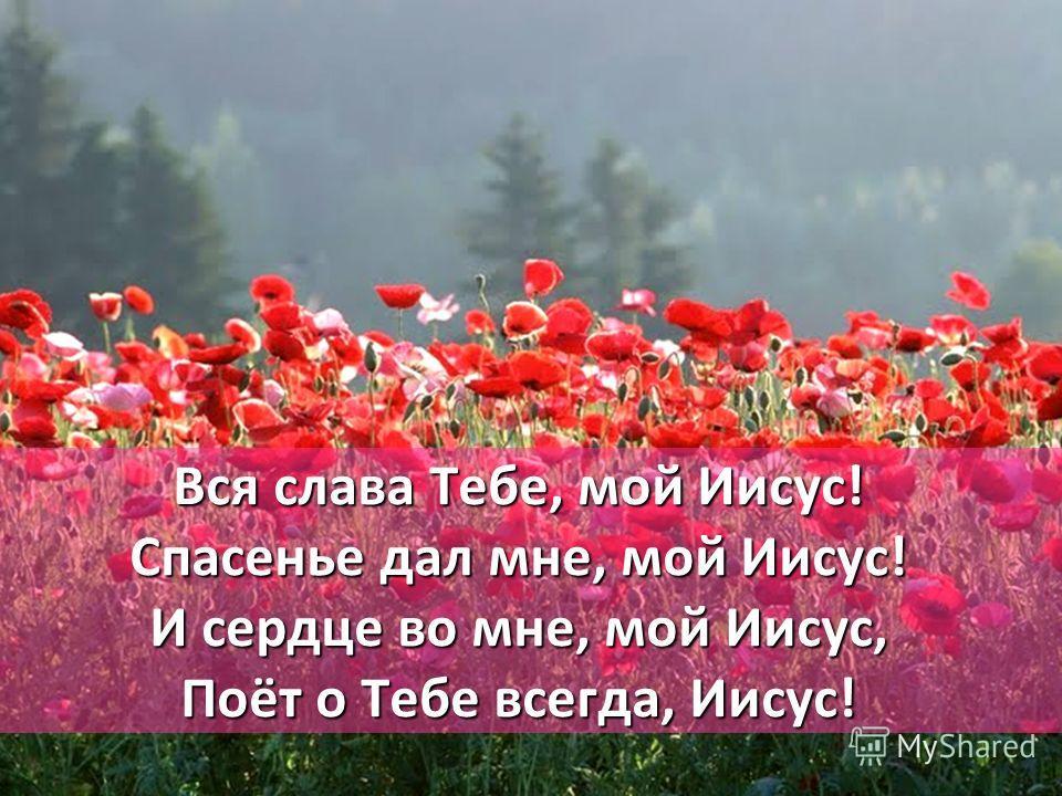 Вся слава Тебе, мой Иисус! Спасенье дал мне, мой Иисус! И сердце во мне, мой Иисус, Поёт о Тебе всегда, Иисус!