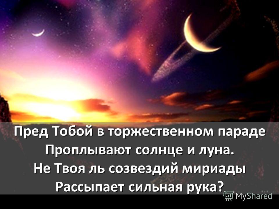 Пред Тобой в торжественном параде Проплывают солнце и луна. Не Твоя ль созвездий мириады Рассыпает сильная рука?
