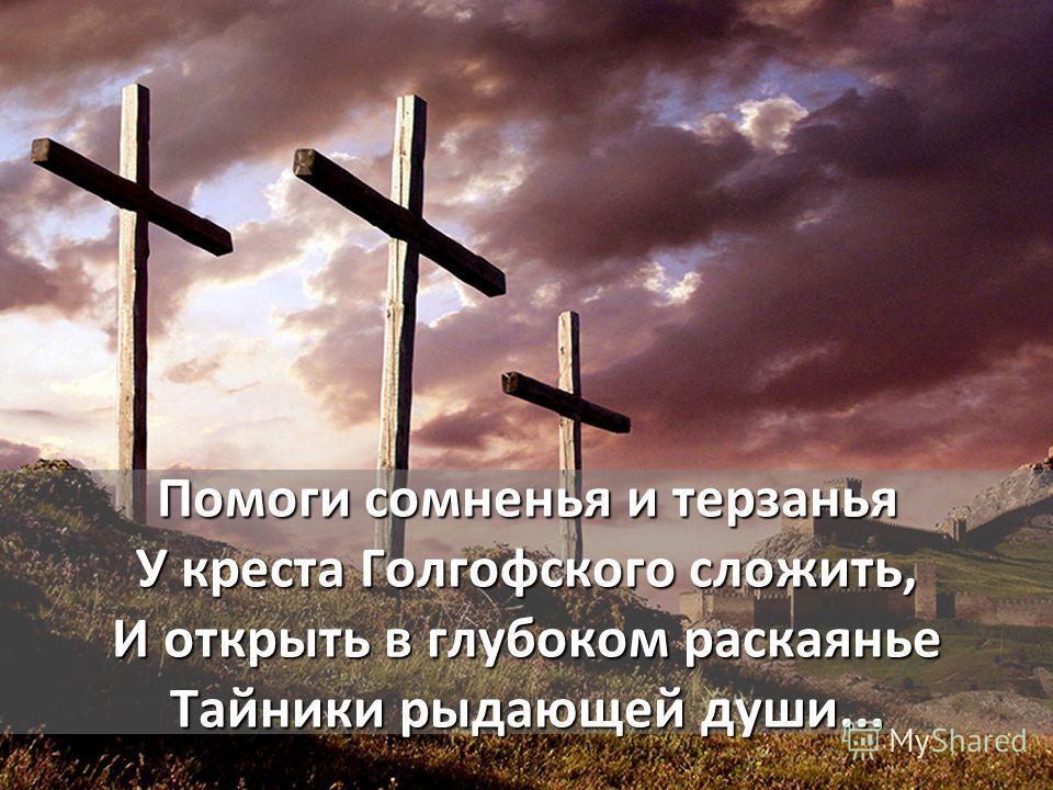 Помоги сомненья и терзанья У креста Голгофского сложить, И открыть в глубоком раскаянье Тайники рыдающей души...