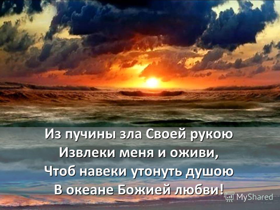 Из пучины зла Своей рукою Извлеки меня и оживи, Чтоб навеки утонуть душою В океане Божией любви!