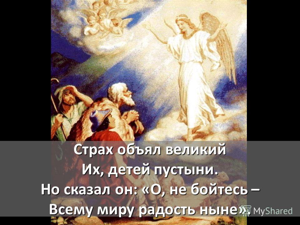 Страх объял великий Их, детей пустыни. Но сказал он: «О, не бойтесь – Всему миру радость ныне».