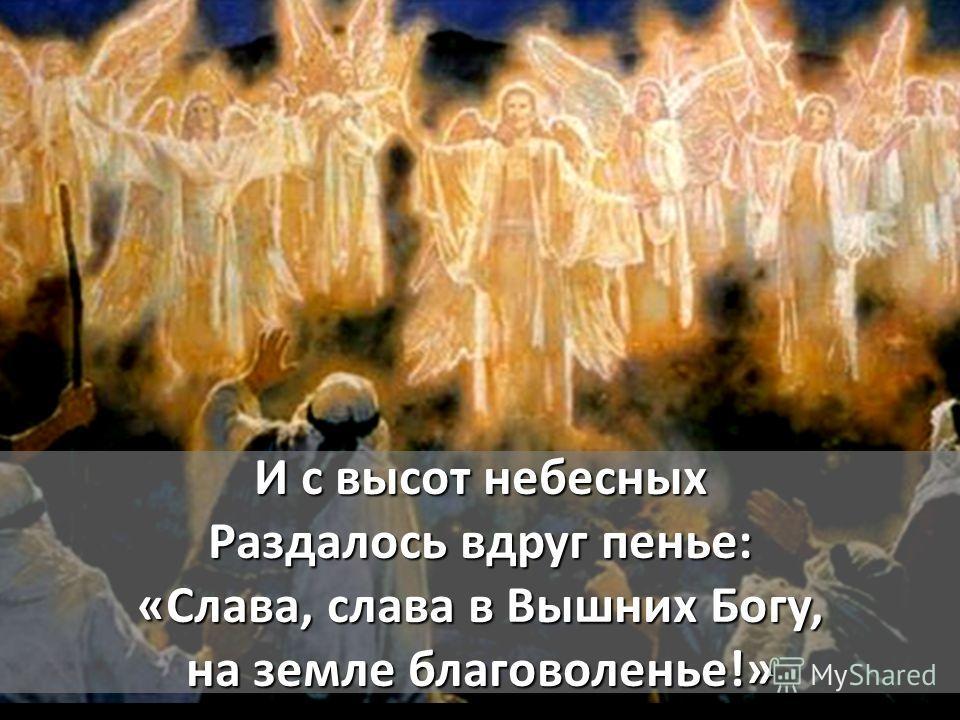 И с высот небесных Раздалось вдруг пенье: «Слава, слава в Вышних Богу, на земле благоволенье!»