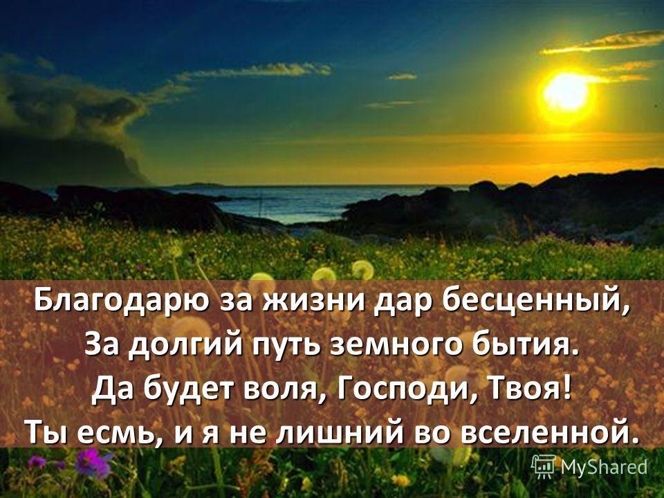 Благодарю за жизни дар бесценный, За долгий путь земного бытия. Да будет воля, Господи, Твоя! Ты есмь, и я не лишний во вселенной.