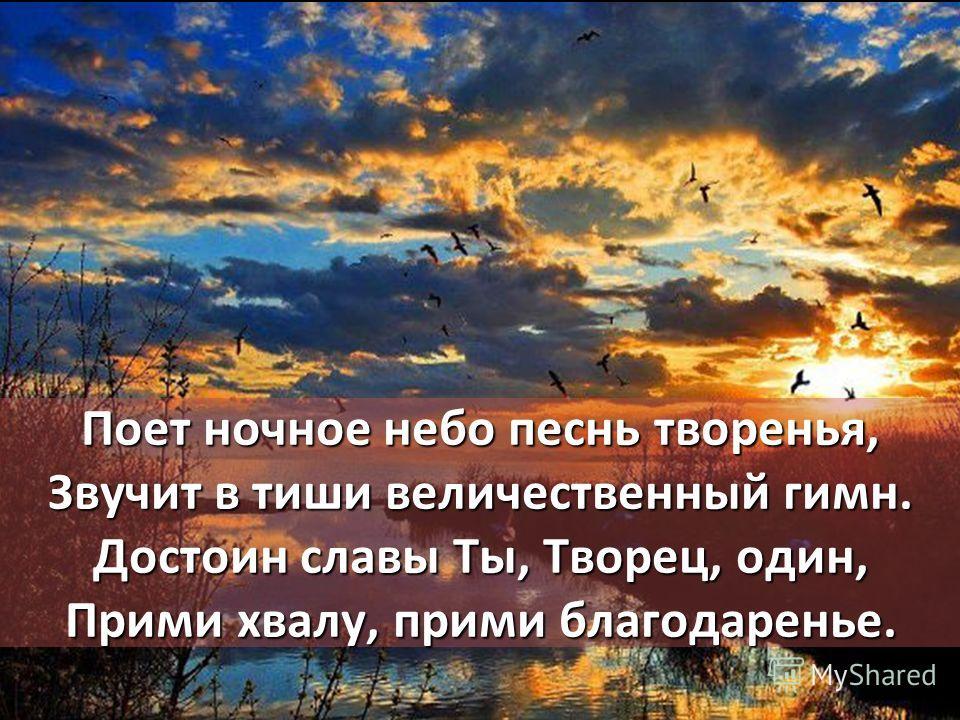 Поет ночное небо песнь творенья, Звучит в тиши величественный гимн. Достоин славы Ты, Творец, один, Прими хвалу, прими благодаренье.