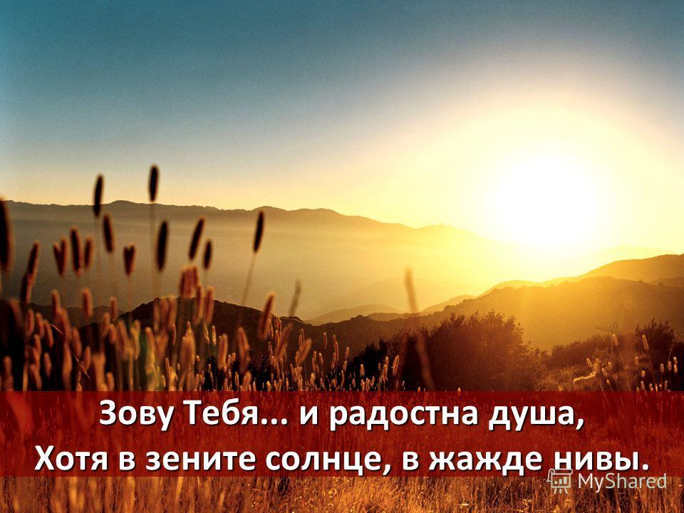Зову Тебя... и радостна душа, Хотя в зените солнце, в жажде нивы.